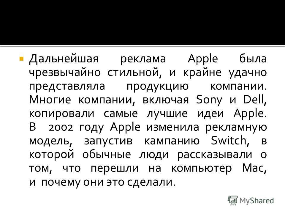 Дальнейшая реклама Apple была чрезвычайно стильной, и крайне удачно представляла продукцию компании. Многие компании, включая Sony и Dell, копировали самые лучшие идеи Apple. В 2002 году Apple изменила рекламную модель, запустив кампанию Switch, в ко