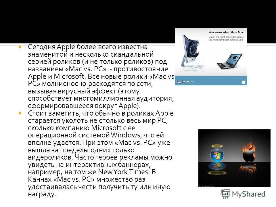 Сегодня Apple более всего известна знаменитой и несколько скандальной серией роликов (и не только роликов) под названием «Mac vs. PC» - противостояние Apple и Microsoft. Все новые ролики «Mac vs. PC» молниеносно расходятся по сети, вызывая вирусный э