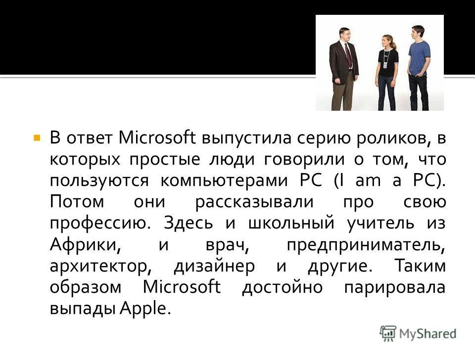 В ответ Microsoft выпустила серию роликов, в которых простые люди говорили о том, что пользуются компьютерами PC (I am a PC). Потом они рассказывали про свою профессию. Здесь и школьный учитель из Африки, и врач, предприниматель, архитектор, дизайнер