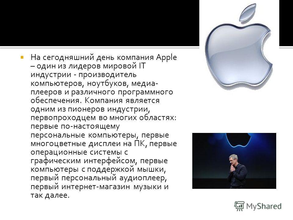На сегодняшний день компания Apple – один из лидеров мировой IT индустрии - производитель компьютеров, ноутбуков, медиа- плееров и различного программного обеспечения. Компания является одним из пионеров индустрии, первопроходцем во многих областях:
