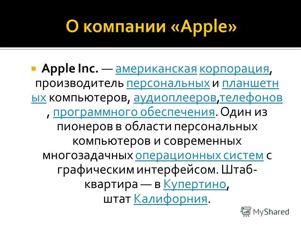 Apple Inc. американская корпорация, производитель персональных и планшетн ых компьютеров, аудиоплееров,телефонов, программного обеспечения. Один из пионеров в области персональных компьютеров и современных многозадачных операционных систем с графичес