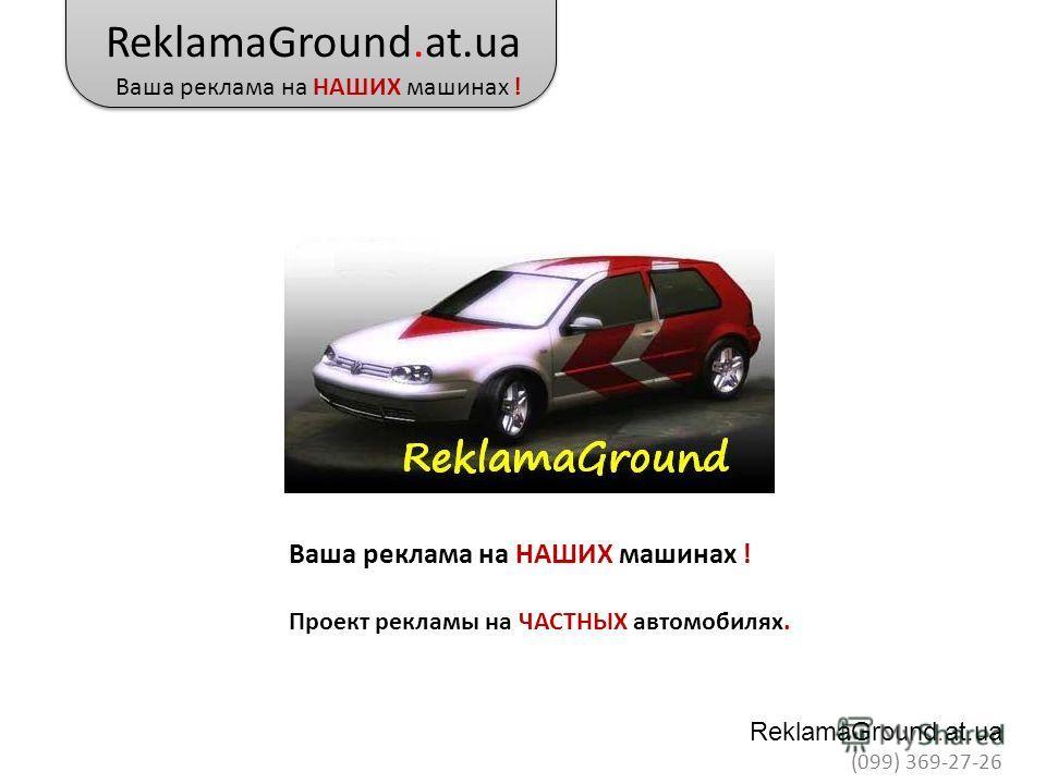 ReklamaGround.at.ua Ваша реклама на НАШИХ машинах ! ReklamaGround.at.ua (099) 369-27-26 Ваша реклама на НАШИХ машинах ! Проект рекламы на ЧАСТНЫХ автомобилях.