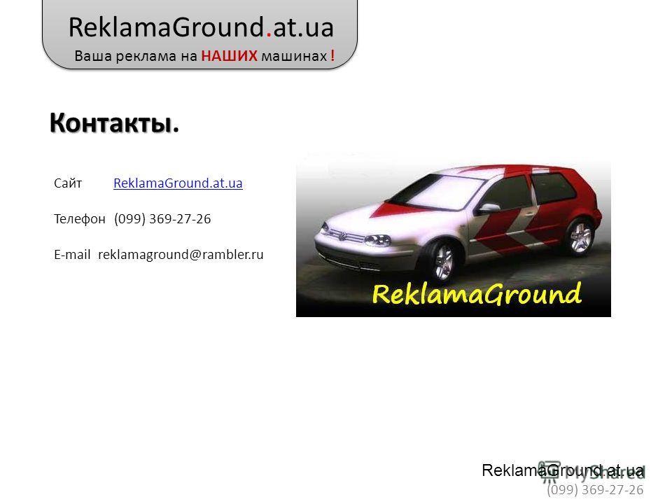 Контакты Контакты. Сайт ReklamaGround.at.uaReklamaGround.at.ua Телефон (099) 369-27-26 E-mail reklamaground@rambler.ru ReklamaGround.at.ua Ваша реклама на НАШИХ машинах ! ReklamaGround.at.ua (099) 369-27-26