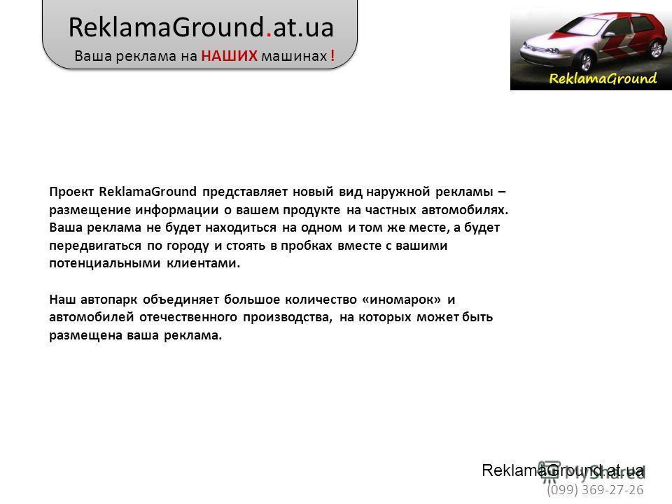 Проект ReklamaGround представляет новый вид наружной рекламы – размещение информации о вашем продукте на частных автомобилях. Ваша реклама не будет находиться на одном и том же месте, а будет передвигаться по городу и стоять в пробках вместе с вашими