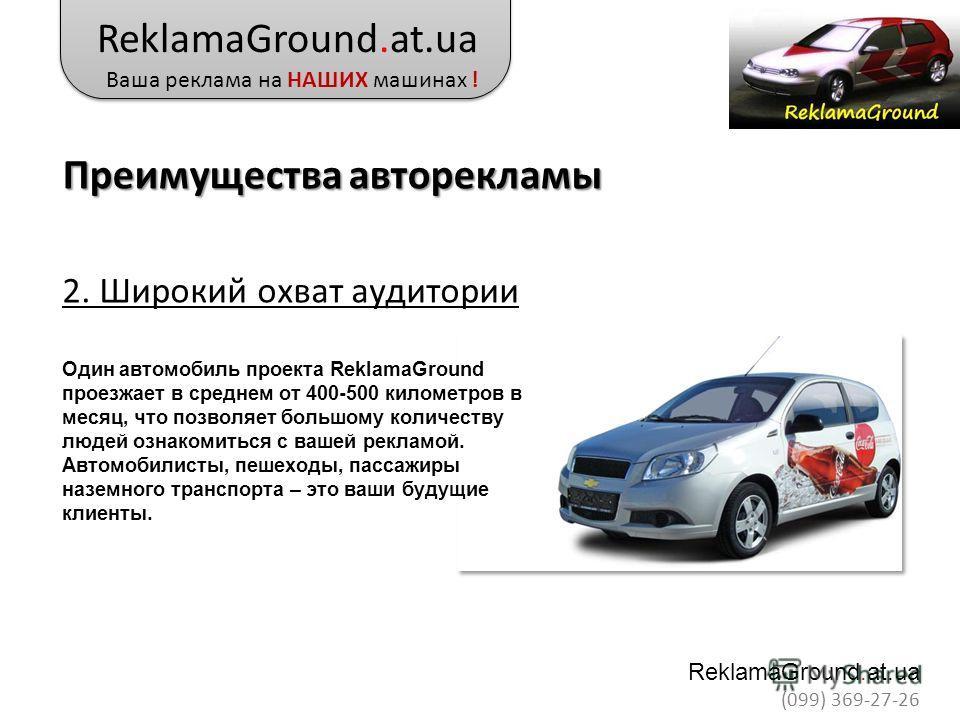 2. Широкий охват аудитории Один автомобиль проекта ReklamaGround проезжает в среднем от 400-500 километров в месяц, что позволяет большому количеству людей ознакомиться с вашей рекламой. Автомобилисты, пешеходы, пассажиры наземного транспорта – это в
