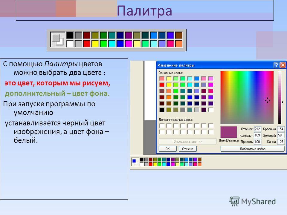 Палитра С помощью Палитры цветов можно выбрать два цвета : это цвет, которым мы рисуем, дополнительный – цвет фона. При запуске программы по умолчанию устанавливается черный цвет изображения, а цвет фона – белый.