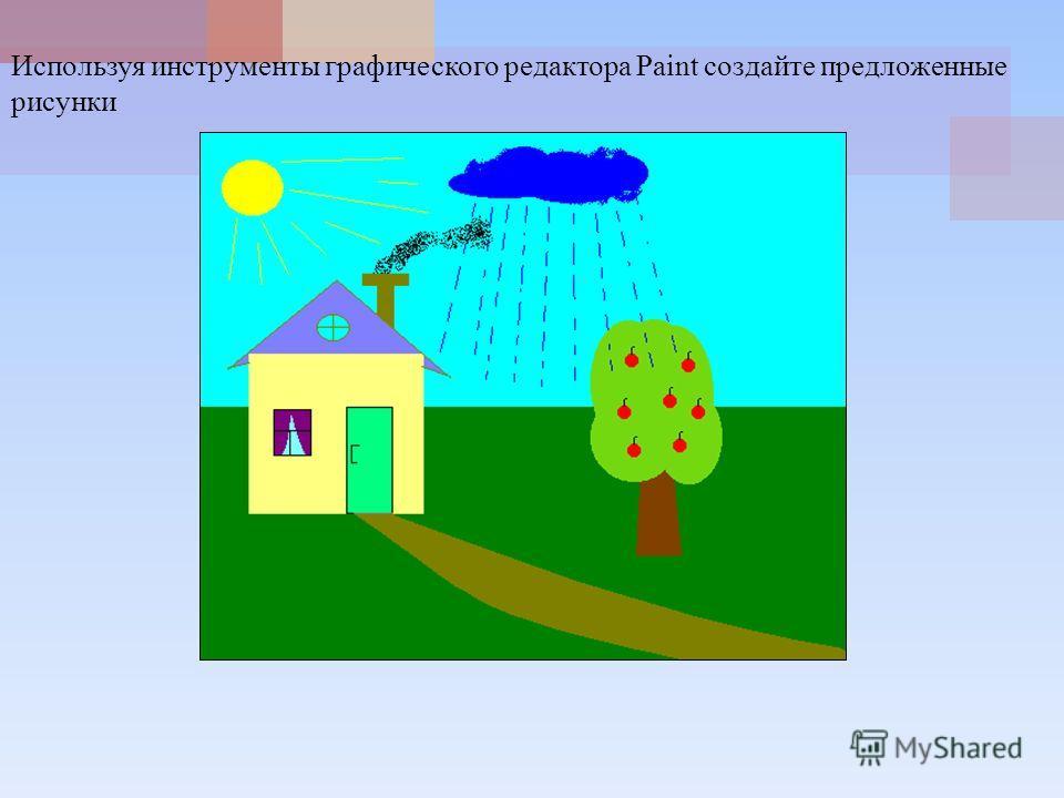 Используя инструменты графического редактора Paint создайте предложенные рисунки
