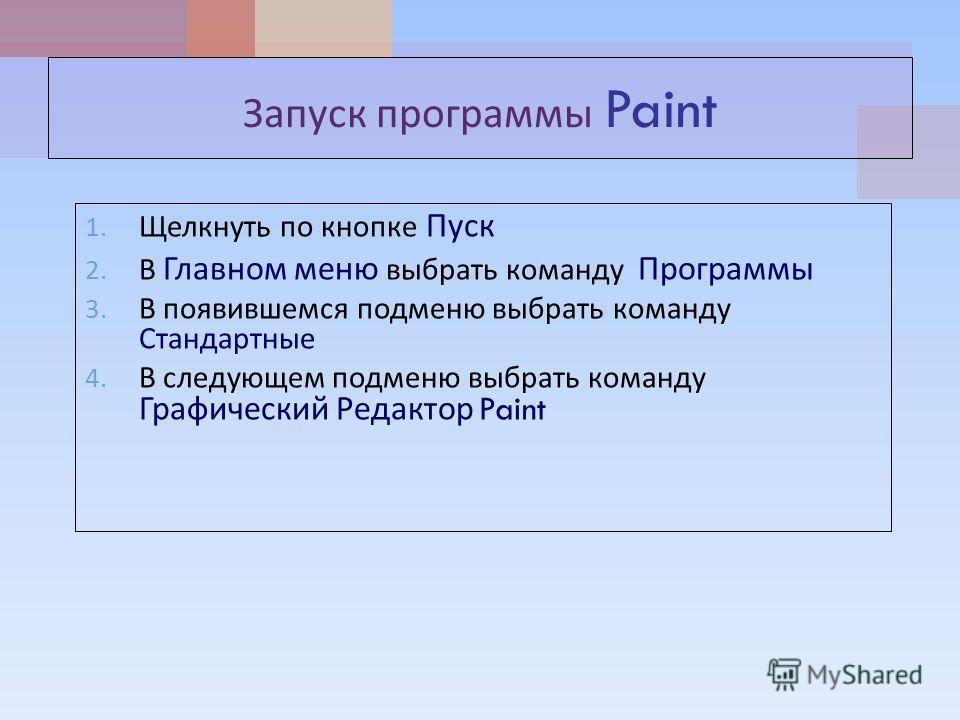Запуск программы Paint 1. Щелкнуть по кнопке Пуск 2. В Главном меню выбрать команду Программы 3. В появившемся подменю выбрать команду Стандартные 4. В следующем подменю выбрать команду Графический Редактор Paint