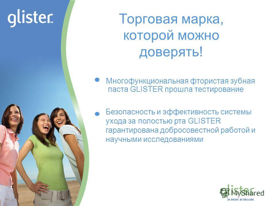GLISTER – Be Bright, Be Brilliant Торговая марка, которой можно доверять! Многофункциональная фтористая зубная паста GLISTER прошла тестирование Безопасность и эффективность системы ухода за полостью рта GLISTER гарантирована добросовестной работой и