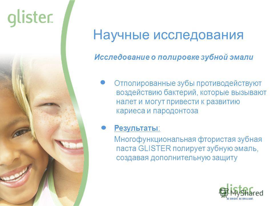 GLISTER – Be Bright, Be Brilliant Научные исследования Исследование о полировке зубной эмали Отполированные зубы противодействуют воздействию бактерий, которые вызывают налет и могут привести к развитию кариеса и пародонтоза Результаты: Многофункцион