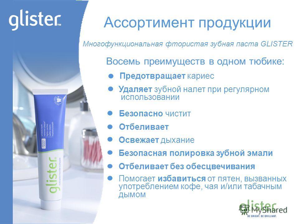GLISTER – Be Bright, Be Brilliant Ассортимент продукции Восемь преимуществ в одном тюбике: Предотвращает кариес Удаляет зубной налет при регулярном использовании Безопасно чистит Отбеливает Освежает дыхание Безопасная полировка зубной эмали Отбеливае