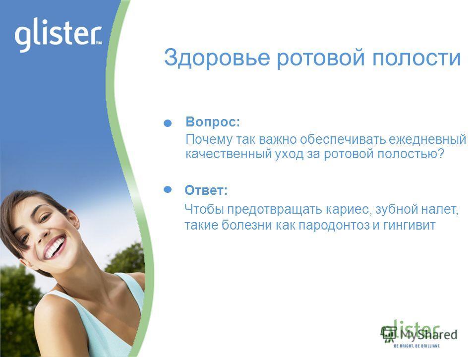 GLISTER – Be Bright, Be Brilliant Вопрос: Почему так важно обеспечивать ежедневный качественный уход за ротовой полостью? Здоровье ротовой полости Ответ: Чтобы предотвращать кариес, зубной налет, такие болезни как пародонтоз и гингивит