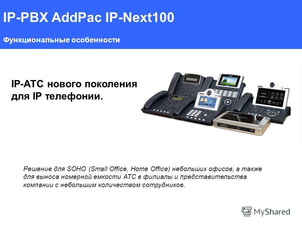 IP-PBX AddPac IP-Next100 Функциональные особенности IP-АТС нового поколения для IP телефонии. Решение для SOHO (Small Office, Home Office) небольших офисов, а также для выноса номерной емкости АТС в филиалы и представительства компании с небольшим ко
