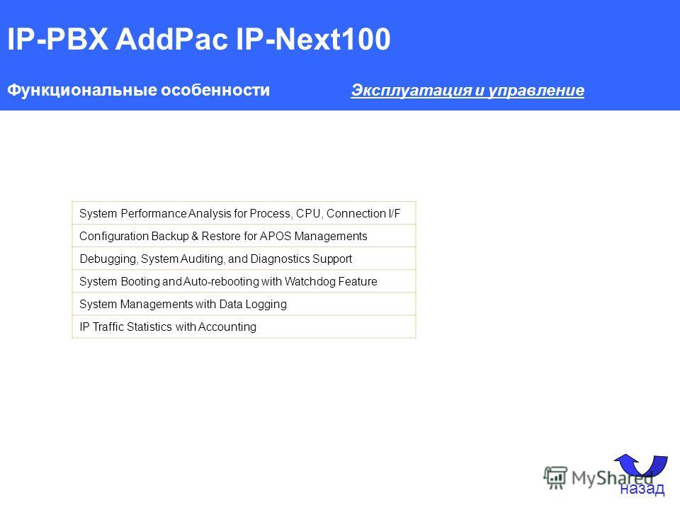 IP-PBX AddPac IP-Next100 Функциональные особенности Эксплуатация и управление System Performance Analysis for Process, CPU, Connection I/F Configuration Backup & Restore for APOS Managements Debugging, System Auditing, and Diagnostics Support System