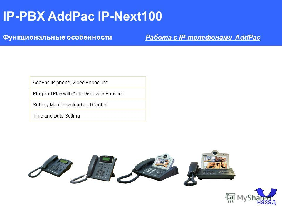 IP-PBX AddPac IP-Next100 Функциональные особенности Работа с IP-телефонами AddPac AddPac IP phone, Video Phone, etc Plug and Play with Auto Discovery Function Softkey Map Download and Control Time and Date Setting назад