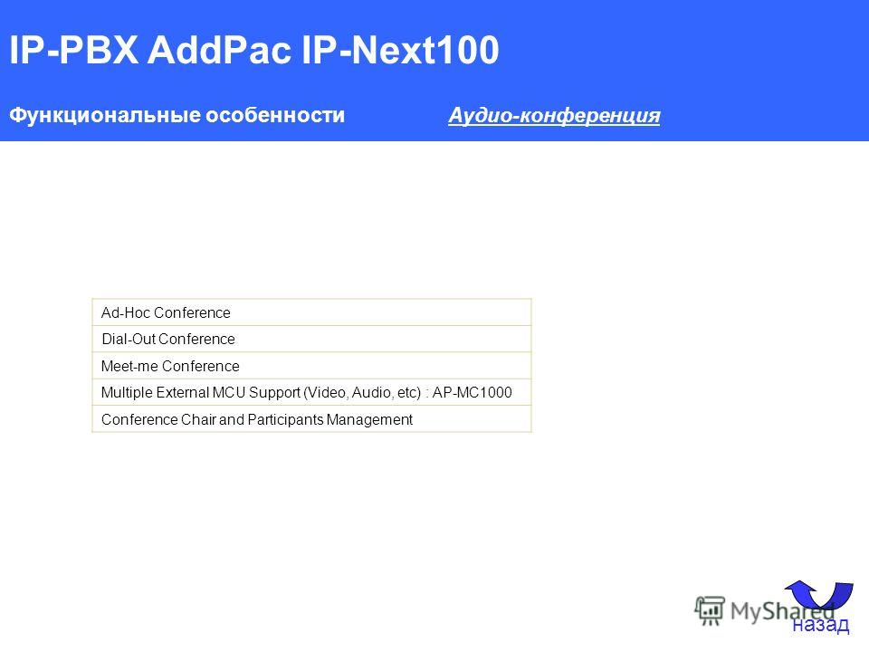 IP-PBX AddPac IP-Next100 Функциональные особенности Аудио-конференция Ad-Hoc Conference Dial-Out Conference Meet-me Conference Multiple External MCU Support (Video, Audio, etc) : AP-MC1000 Conference Chair and Participants Management назад