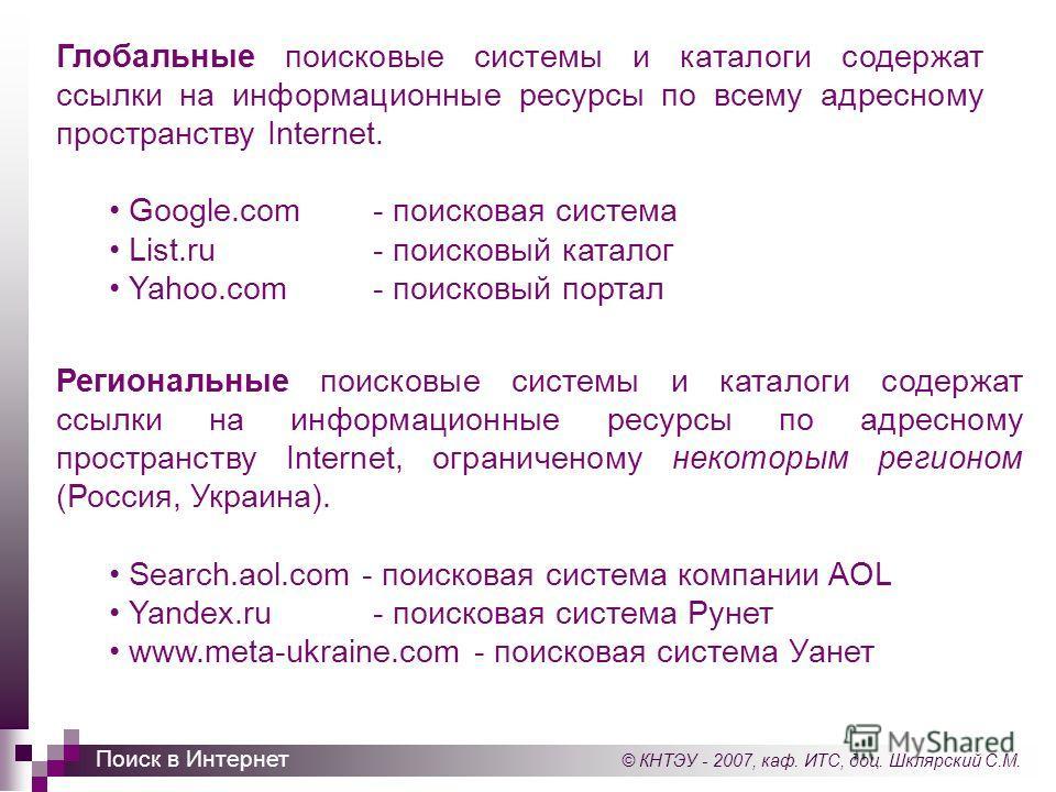 © КНТЭУ - 2007, каф. ИТС, доц. Шклярский С.М. Поиск в Интернет Глобальные поисковые системы и каталоги содержат ссылки на информационные ресурсы по всему адресному пространству Internet. Google.com- поисковая система List.ru- поисковый каталог Yahoo.