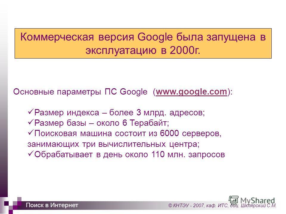 © КНТЭУ - 2007, каф. ИТС, доц. Шклярский С.М. Поиск в Интернет Основные параметры ПС Google (www.google.com):www.google.com Размер индекса – более 3 млрд. адресов; Размер базы – около 6 Терабайт; Поисковая машина состоит из 6000 серверов, занимающих