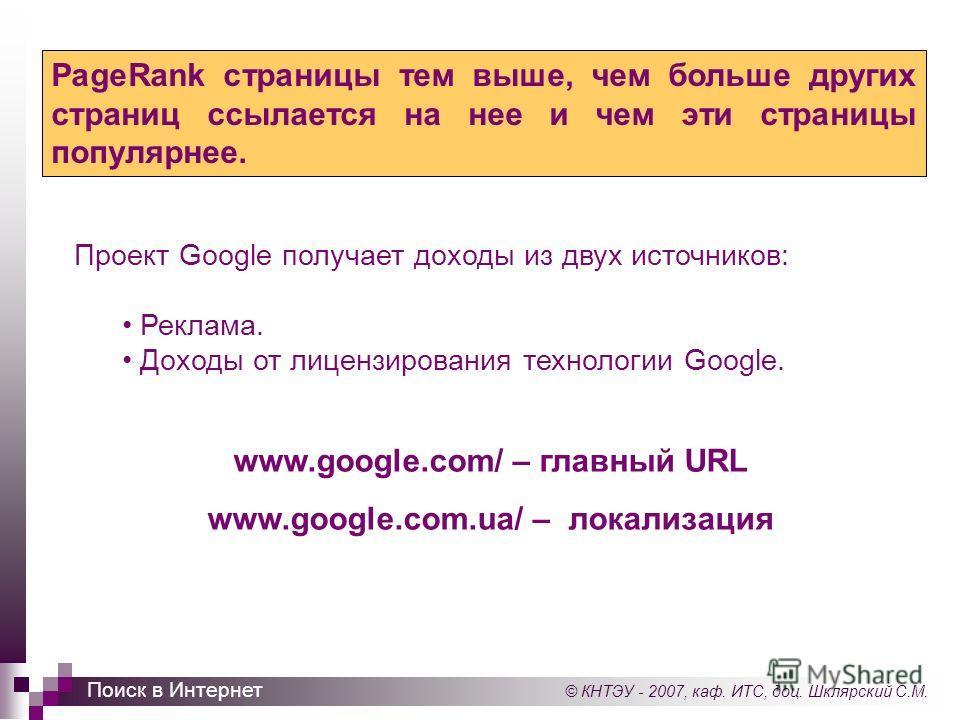 © КНТЭУ - 2007, каф. ИТС, доц. Шклярский С.М. Поиск в Интернет PageRank страницы тем выше, чем больше других страниц ссылается на нее и чем эти страницы популярнее. Проект Google получает доходы из двух источников: Реклама. Доходы от лицензирования т