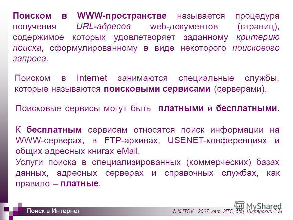 © КНТЭУ - 2007, каф. ИТС, доц. Шклярский С.М. Поиск в Интернет Поиском в WWW-пространстве называется процедура получения URL-адресов web-документов (страниц), содержимое которых удовлетворяет заданному критерию поиска, сформулированному в виде некото