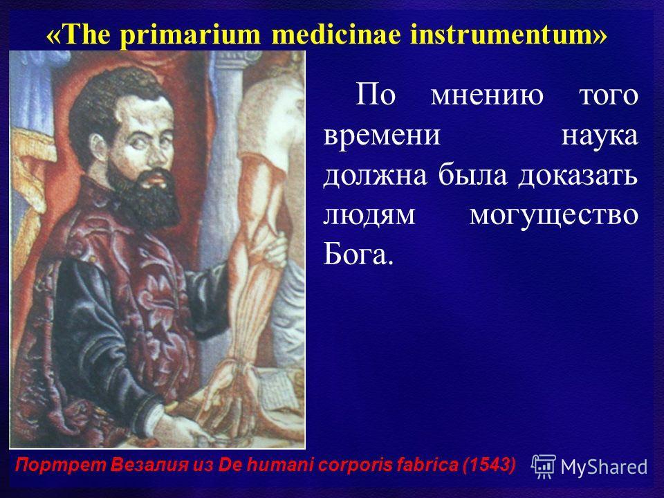 «The primarium medicinae instrumentum» По мнению того времени наука должна была доказать людям могущество Бога. Портрет Везалия из De humani corporis fabrica (1543)