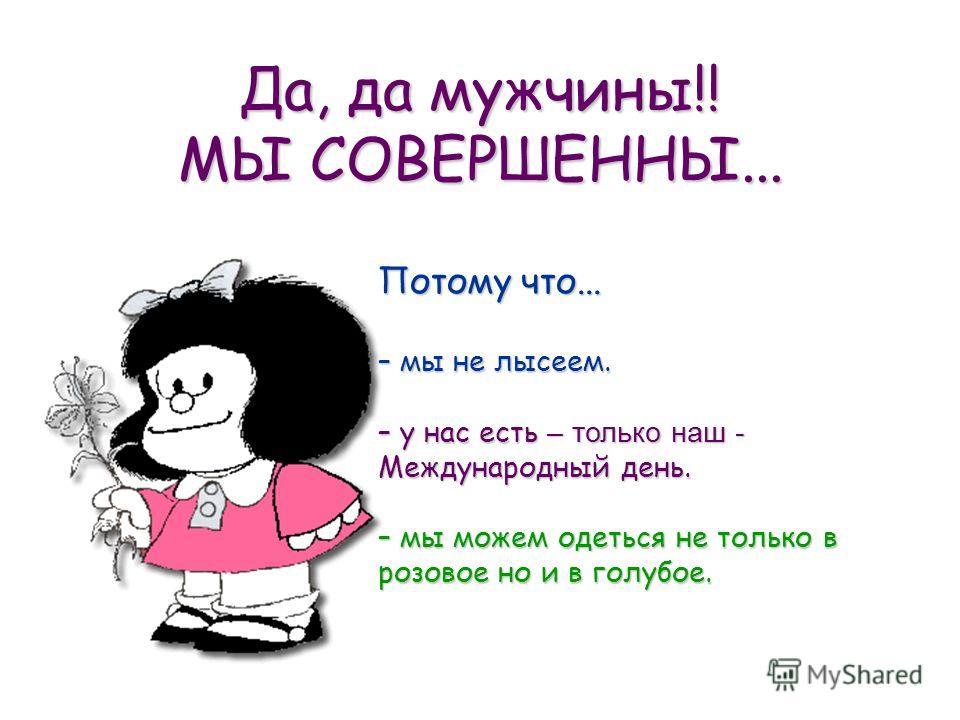 Да, да мужчины!! МЫ СОВЕРШЕННЫ... Потому что... – мы не лысеем. – у нас есть – только наш - Международный день. – мы можем одеться не только в розовое но и в голубое.