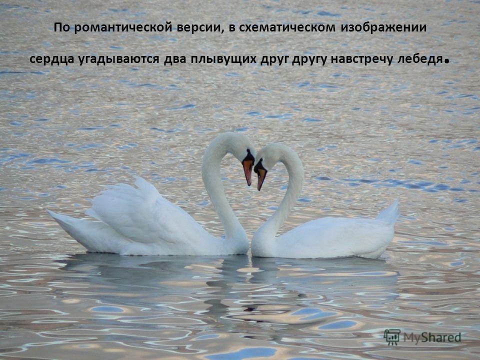 По романтической версии, в схематическом изображении сердца угадываются два плывущих друг другу навстречу лебедя.