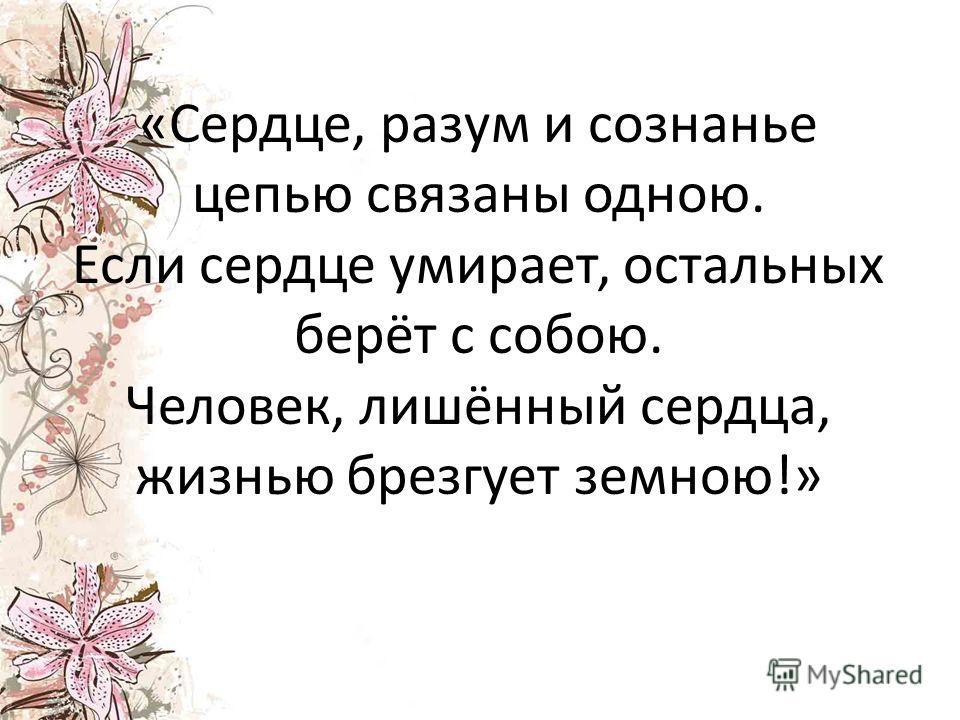 «Сердце, разум и сознанье цепью связаны одною. Если сердце умирает, остальных берёт с собою. Человек, лишённый сердца, жизнью брезгует земною!»
