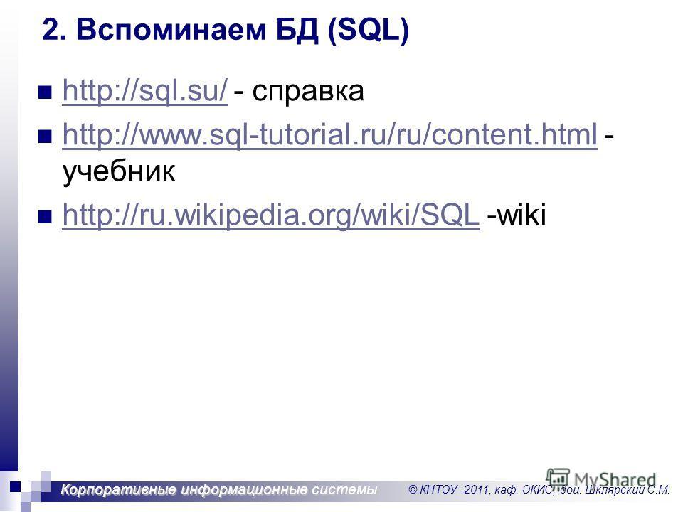 © КНТЭУ -2011, каф. ЭКИС, доц. Шклярский С.М. Корпоративные информационные системы http://sql.su/ - справка http://sql.su/ http://www.sql-tutorial.ru/ru/content.html - учебник http://www.sql-tutorial.ru/ru/content.html http://ru.wikipedia.org/wiki/SQ