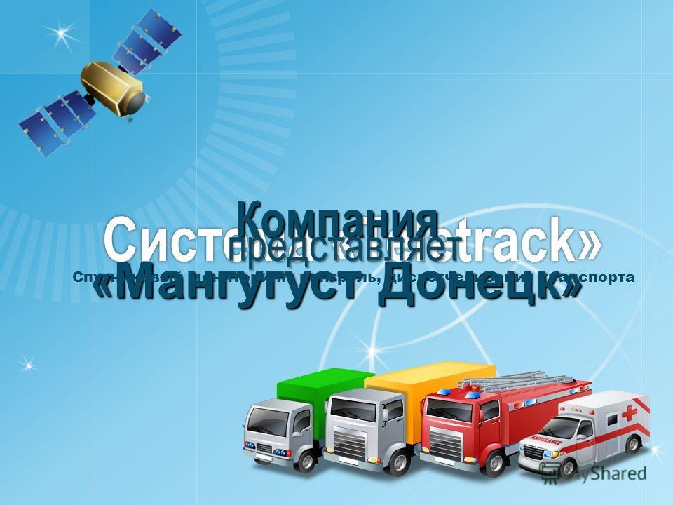 Система «Teletrack» Компания « Мангугуст Донецк » представляет Спутниковый мониторинг, контроль, диспетчеризация транспорта