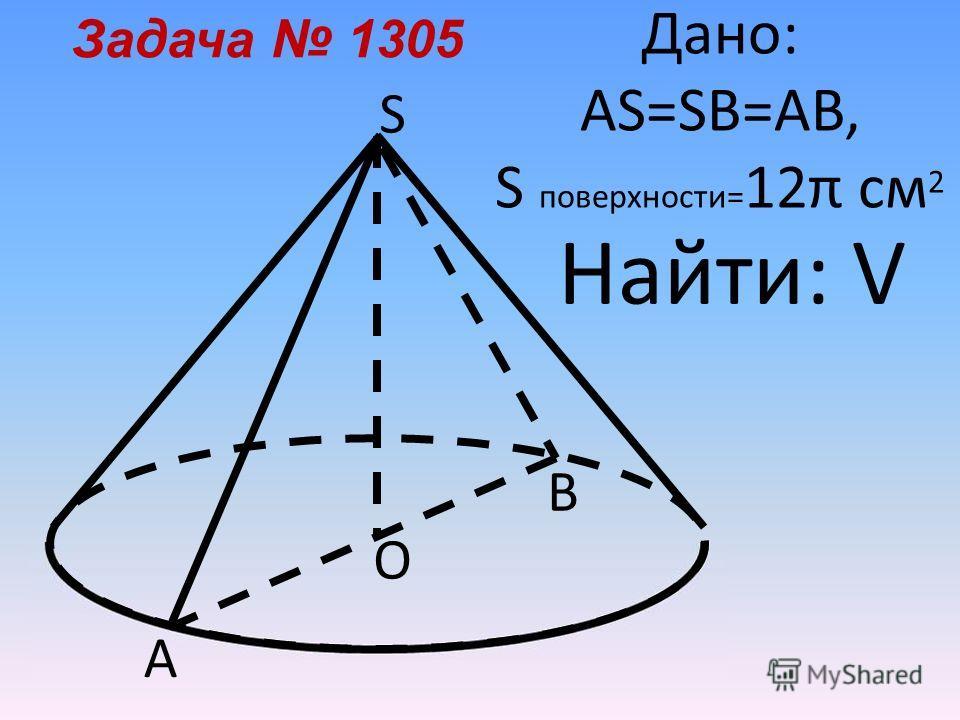 А О S Дано: AS=SB=AB, S поверхности= 12π см 2 Задача 1305 В Найти: V