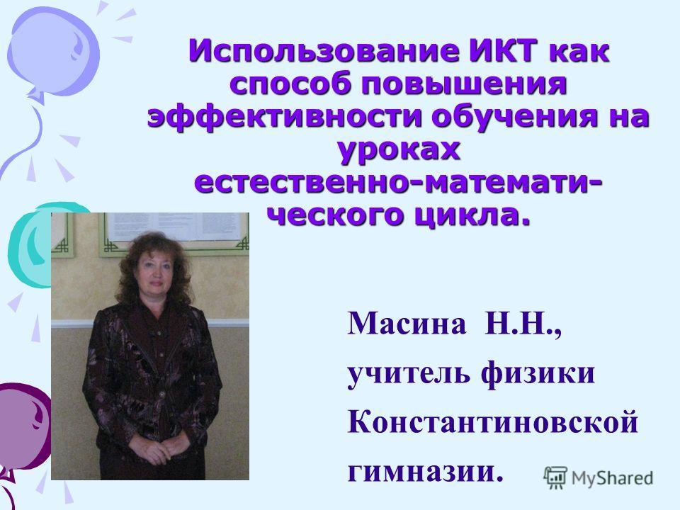 Использование ИКТ как способ повышения эффективности обучения на уроках естественно-математи- ческого цикла. Масина Н.Н., учитель физики Константиновской гимназии.