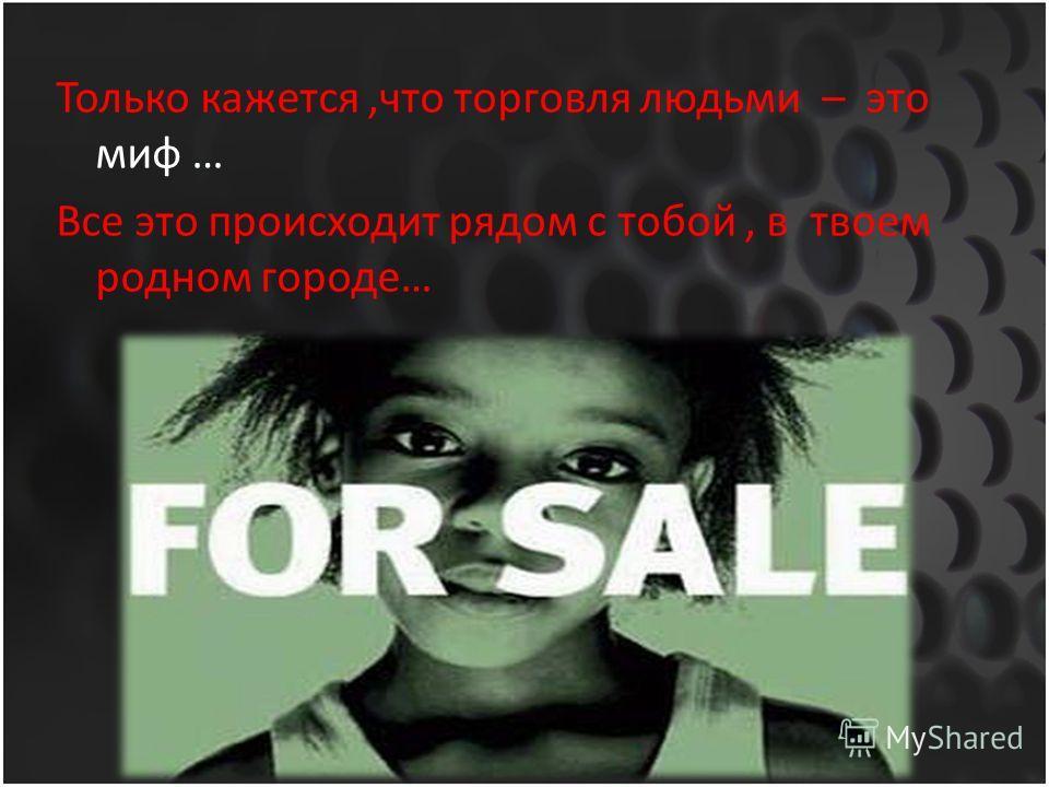 Только кажется,что торговля людьми – это миф … Все это происходит рядом с тобой, в твоем родном городе…