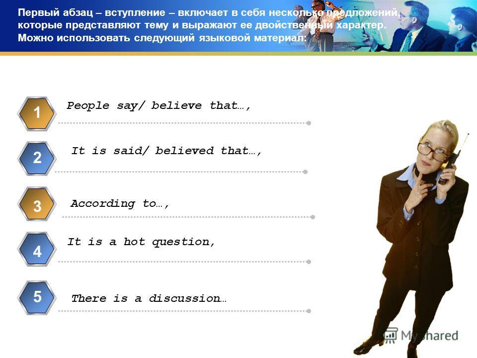Первый абзац – вступление – включает в себя несколько предложений, которые представляют тему и выражают ее двойственный характер. Можно использовать следующий языковой материал: People say/ believe that…, 1 It is said/ believed that…, 2 3 It is a hot
