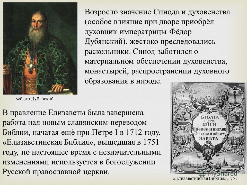 Возросло значение Синода и духовенства (особое влияние при дворе приобрёл духовник императрицы Фёдор Дубянский), жестоко преследовались раскольники. Синод заботился о материальном обеспечении духовенства, монастырей, распространении духовного образов