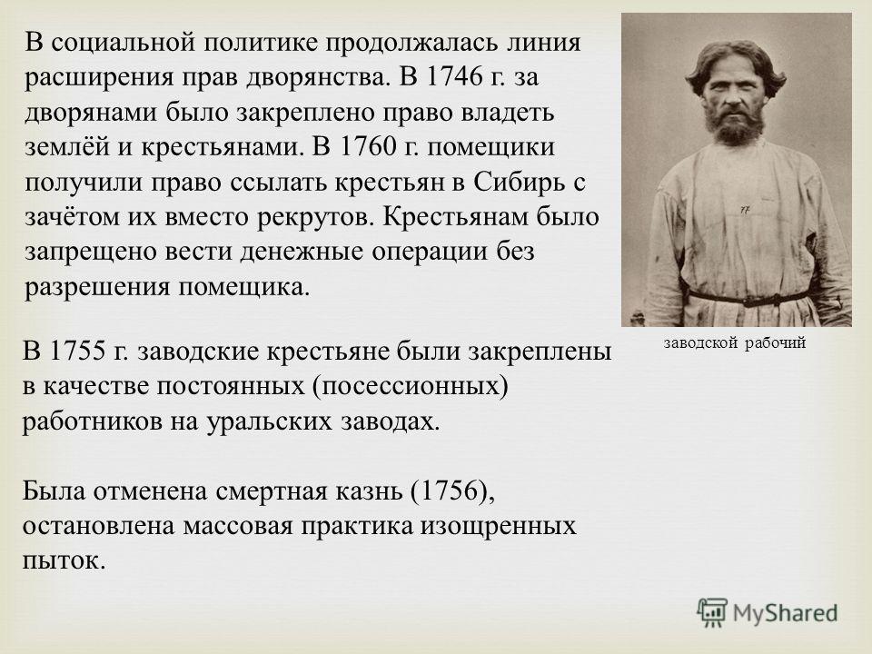 В социальной политике продолжалась линия расширения прав дворянства. В 1746 г. за дворянами было закреплено право владеть землёй и крестьянами. В 1760 г. помещики получили право ссылать крестьян в Сибирь с зачётом их вместо рекрутов. Крестьянам было