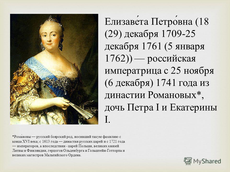 Елизаве́та Петро́вна (18 (29) декабря 1709-25 декабря 1761 (5 января 1762)) российская императрица с 25 ноября (6 декабря) 1741 года из династии Романовых*, дочь Петра I и Екатерины I. *Рома́новы русский боярский род, носивший такую фамилию с конца X
