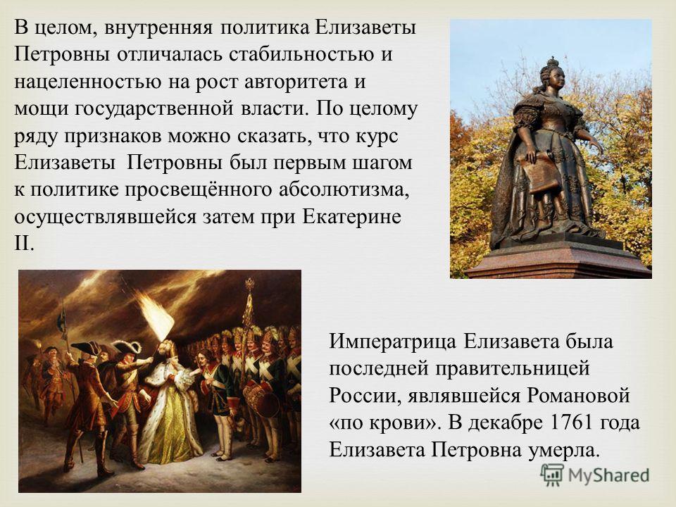В целом, внутренняя политика Елизаветы Петровны отличалась стабильностью и нацеленностью на рост авторитета и мощи государственной власти. По целому ряду признаков можно сказать, что курс Елизаветы Петровны был первым шагом к политике просвещённого а