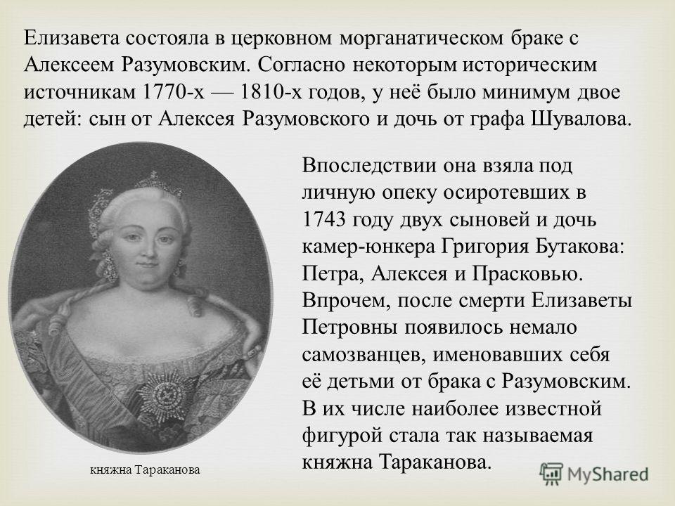 Елизавета состояла в церковном морганатическом браке с Алексеем Разумовским. Согласно некоторым историческим источникам 1770-х 1810-х годов, у неё было минимум двое детей: сын от Алексея Разумовского и дочь от графа Шувалова. Впоследствии она взяла п