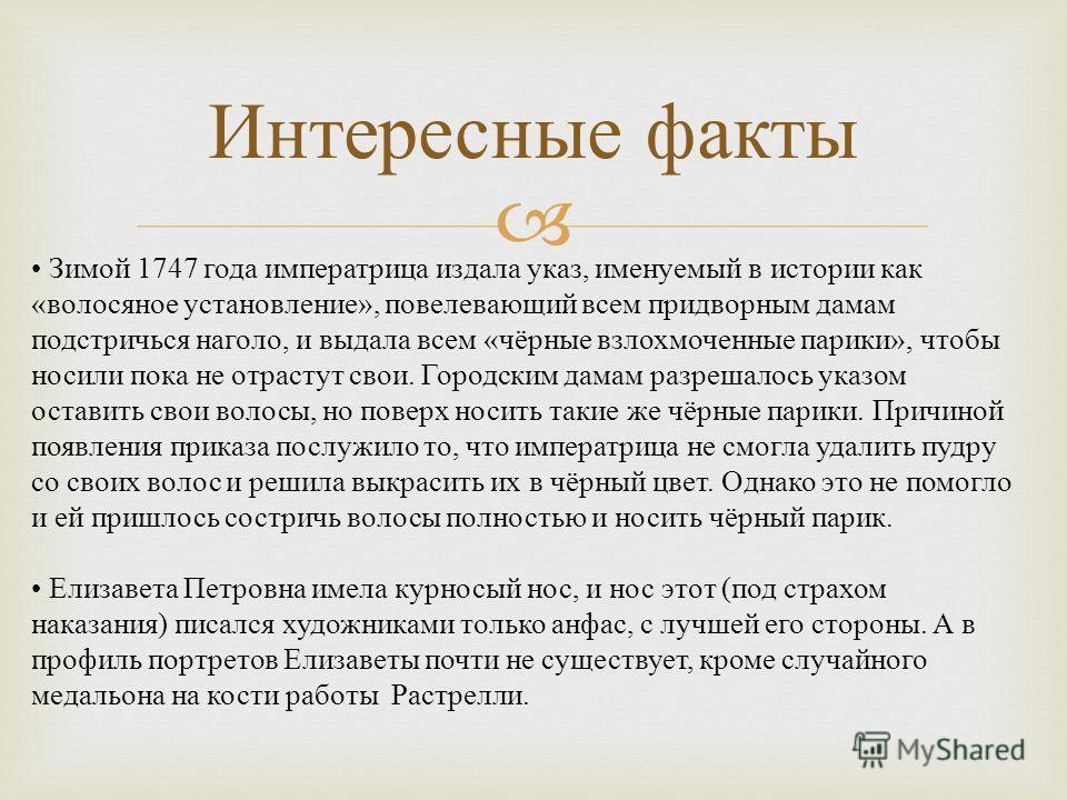 Интересные факты Зимой 1747 года императрица издала указ, именуемый в истории как «волосяное установление», повелевающий всем придворным дамам подстричься наголо, и выдала всем «чёрные взлохмоченные парики», чтобы носили пока не отрастут свои. Городс