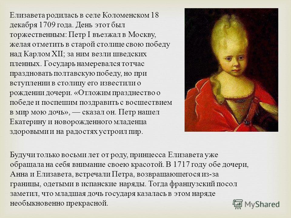 Елизавета родилась в селе Коломенском 18 декабря 1709 года. День этот был торжественным: Петр I въезжал в Москву, желая отметить в старой столице свою победу над Карлом XII; за ним везли шведских пленных. Государь намеревался тотчас праздновать полта