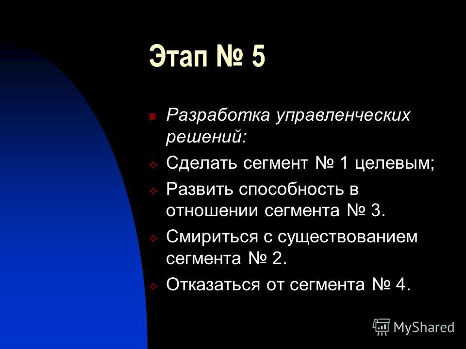 Этап 5 Разработка управленческих решений: Сделать сегмент 1 целевым; Развить способность в отношении сегмента 3. Смириться с существованием сегмента 2. Отказаться от сегмента 4.
