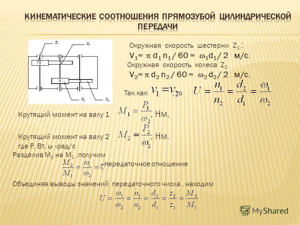 Окружная скорость шестерни Z 1 : V 1 = d 1 n 1 / 60 = 1 d 1 / 2 м/c. Окружная скорость колеса Z 2 V 2 = d 2 n 2 / 60 = 2 d 2 / 2 м/c. Так как, то Крутящий момент на валу 1, Нм, Крутящий момент на валу 2, Нм. где Р, Вт, -рад/с Разделив M 2 на M 1,полу