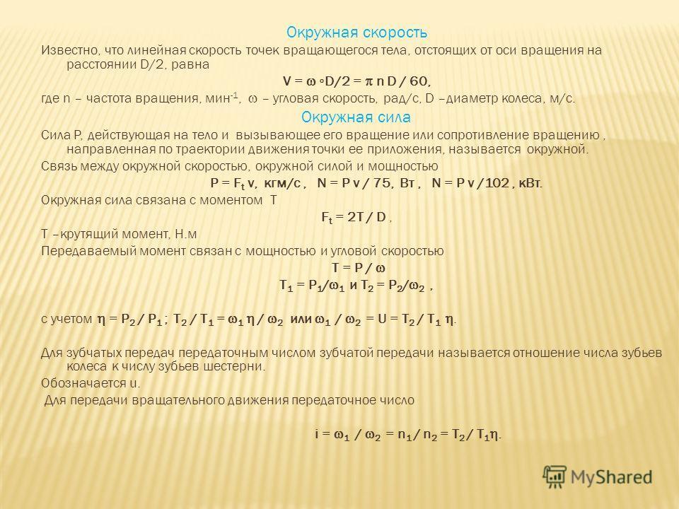 Окружная скорость Известно, что линейная скорость точек вращающегося тела, отстоящих от оси вращения на расстоянии D/2, равна V = D/2 = n D / 60, где n – частота вращения, мин -1, – угловая скорость, рад/с, D –диаметр колеса, м/с. Окружная сила Сила