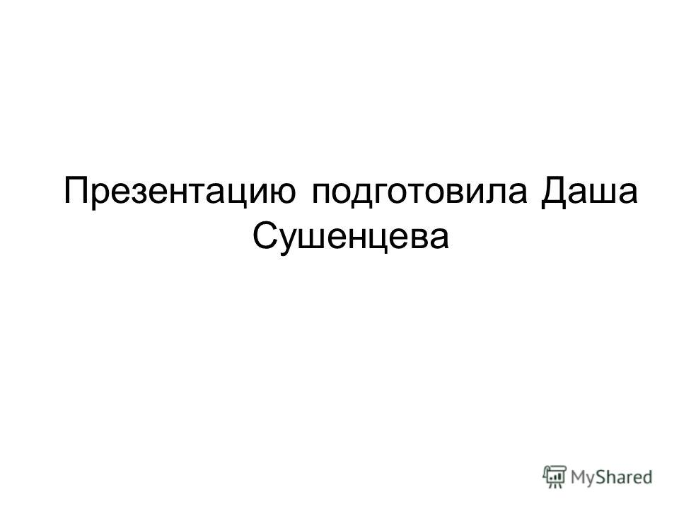 Презентацию подготовила Даша Сушенцева