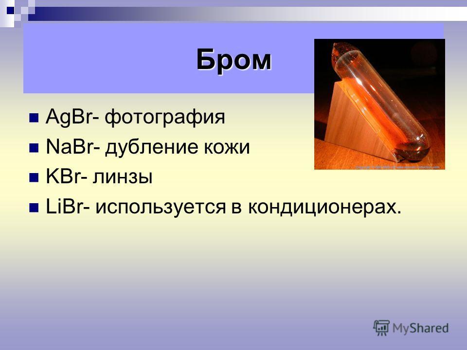 AgBr- фотография NaBr- дубление кожи KBr- линзы LiBr- используется в кондиционерах. Бром
