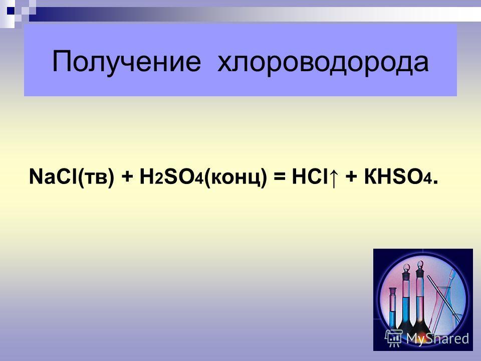 Получение хлороводорода NaСl(тв) + Н 2 SО 4 (конц) = НСl + КНSО 4.