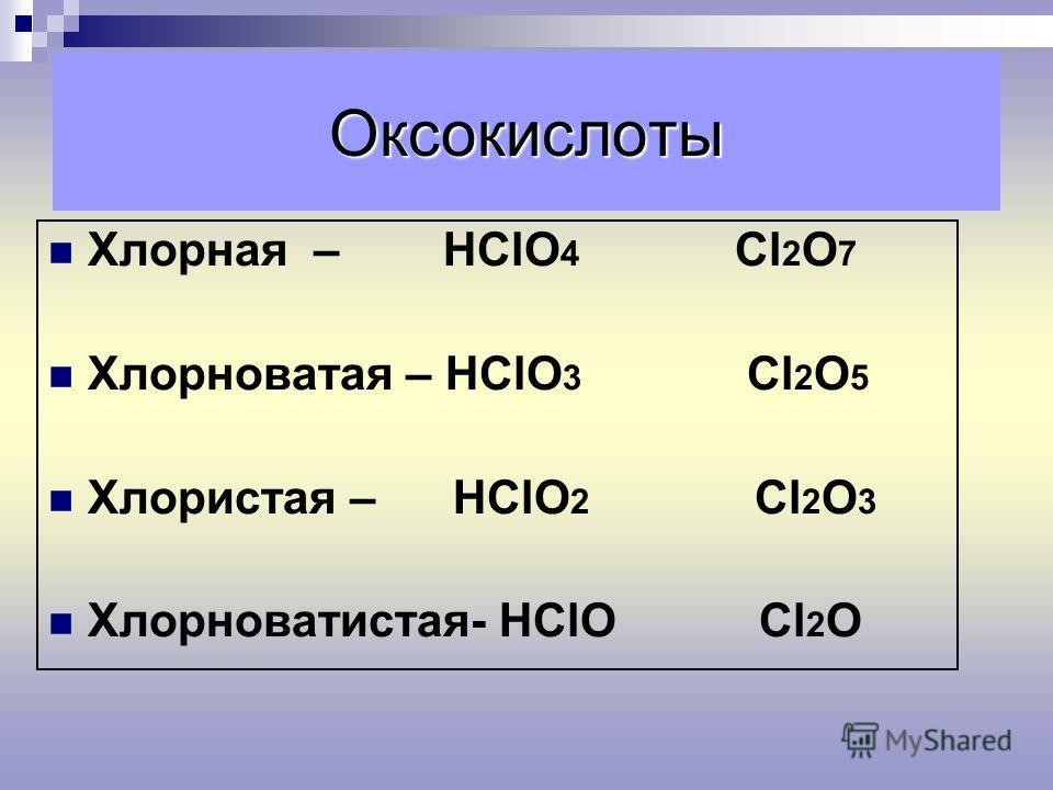 Оксокислоты Хлорная – НСlO 4 Сl 2 O 7 Хлорноватая – НСlO 3 Сl 2 O 5 Хлористая – НСlO 2 Сl 2 O 3 Хлорноватистая- НСlO Сl 2 O