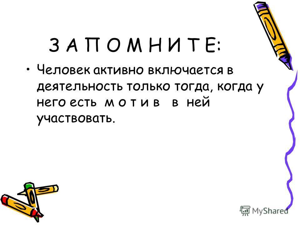 З А П О М Н И Т Е: Человек активно включается в деятельность только тогда, когда у него есть м о т и в в ней участвовать.