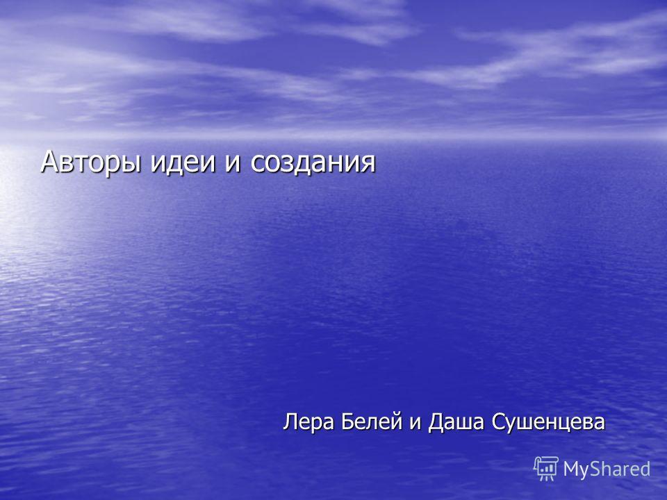 Авторы идеи и создания Лера Белей и Даша Сушенцева Лера Белей и Даша Сушенцева
